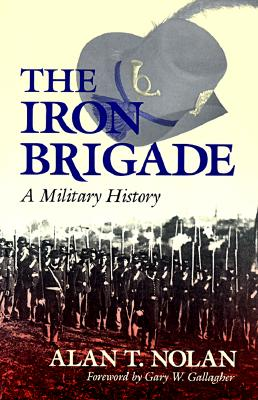 The Iron Brigade By Nolan, Alan T./ Hoyt, Wilson K., III